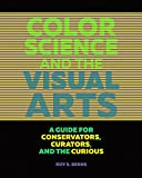 Color Science and the Visual Arts - A Guide for Conservations, Curators, and the Curious : A Guide for Conservations, Curators, and the Curious