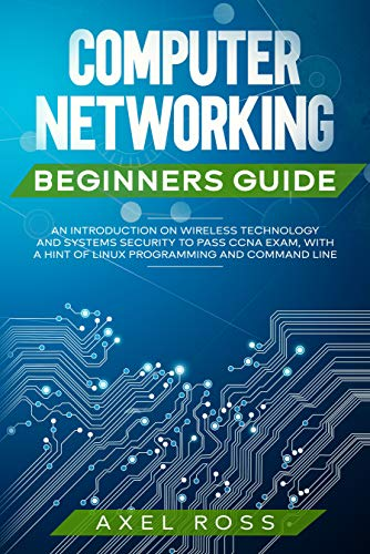 Computer Networking Beginners Guide: An Introduction on Wireless Technology and Systems Security to Pass CCNA Exam, With a Hint of Linux Programming and Command Line (English Edition)