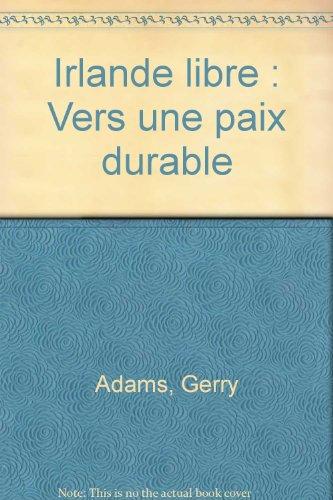 Irlande libre : Vers une paix durable par Gerry Adams