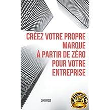CRÉEZ VOTRE PROPRE MARQUE  À PARTIR DE ZÉRO POUR VOTRE ENTREPRISE (1) (French Edition)