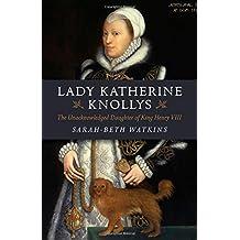 Lady Katherine Knollys: The Unacknowledged Daughter of King Henry VIII by Sarah-Beth Watkins (2015-01-30)