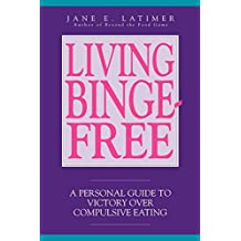 Living Binge-free: Personal Guide to Victory Over Compulsive Eating