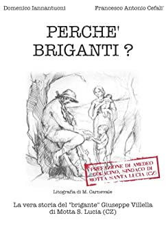 """Perché briganti?: La vera storia del """"brigante"""" Giuseppe Villella di Motta S. Lucia (CZ) di [Iannantuoni, Domenico, Cefalì, Francesco Antonio]"""