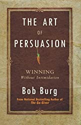 The Art of Persuasion: Winning Without Intimidation by Bob Burg (2011-08-16)