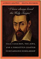 I have always loved the Holy Tongue: Isaac Casaubon, the Jews, and a forgotten chapter in renaissance scholarship (Carl Newell Jackson Lectures) by Anthony Grafton (2010-12-21)