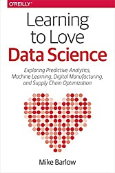Learning to Love Data Science: Explorations of Emerging Technologies and Platforms for Predictive Analytics, Machine Learning, Digital Manufacturing and Supply Chain Optimization (English Edition)
