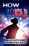 How To DJ: The Ultimate Guide To Become A DJ (dj, djing, dj like pro)