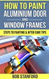 How To Paint Aluminium Door And Window Frames: Steps To Painting & After Care Tips (English Edition)