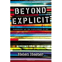 Beyond Explicit: Pornography and the Displacement of Sex by Helen Hester (2014-02-01)
