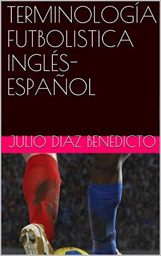 TERMINOLOGÍA FUTBOLISTICA INGLÉS-ESPAÑOL (English Edition) por Julio Diaz Benedicto