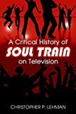 "[(A Critical History of ""Soul Train"" on Television)] [By (author) Christopher P. Lehman] published on (June, 2008)"