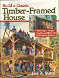 Build a Classic Timber-Framed House: Planning and Design, Traditional Materials, Affordable Methods