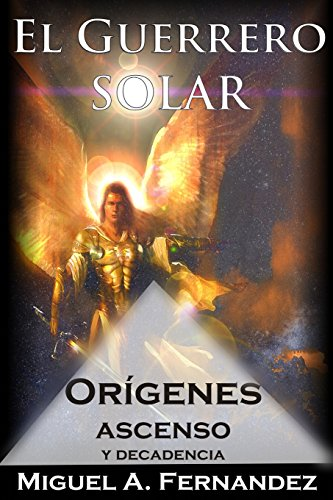 El Guerrero Solar - Origenes Ascenso y Decadencia: Volume 3 (La Trilogía El Guerrero Solar)