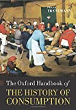 The Oxford Handbook of the History of Consumption (Oxford Handbooks in History)