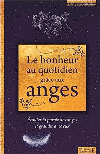 Le bonheur au quotidien grâce aux anges - Ecouter la parole des anges et grandir avec eux par Marie Abraham & Luc  Abraham