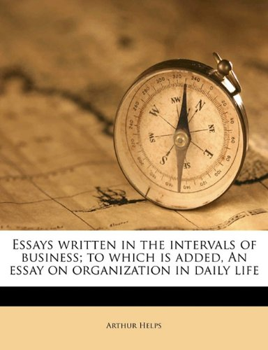 Essays written in the intervals of business; to which is added, An essay on organization in daily life