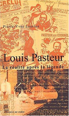 Louis Pasteur : La réalité après la légende par Pierre-Yves Laurioz