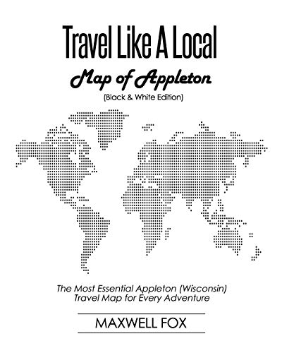 Travel Like a Local - Map of Appleton (Black and White Edition): The Most Essential Appleton (Wisconsin) Travel Map for Every Adventure