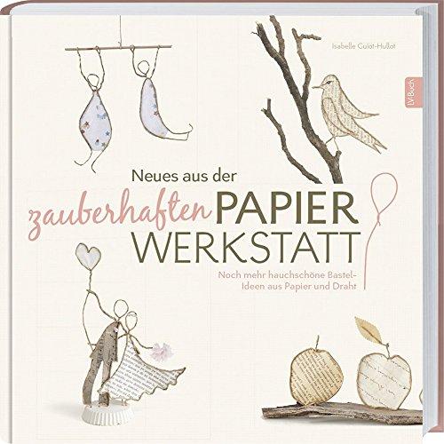 Preisvergleich Produktbild Neues aus der zauberhaften Papier-Werkstatt: Noch mehr hauchschöne Bastel-Ideen aus Papier und Draht.