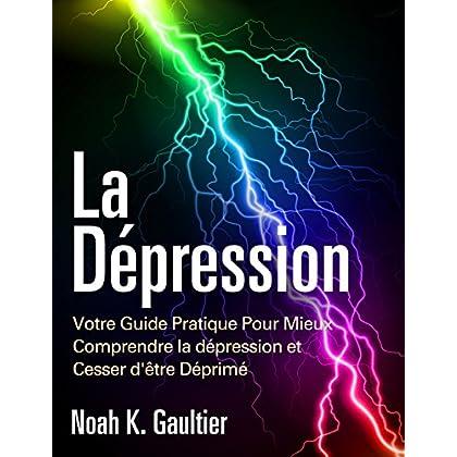 La Dépression (Version Française): Votre Guide Pratique Pour Mieux Comprendre la Depression et Cesser d'être Déprimé