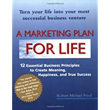 A Marketing Plan for Life: 12 Essential Business Principles to Create Meaning, Happiness, and True Success