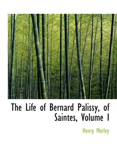 1: The Life of Bernard Palissy, of Saintes, Volume I
