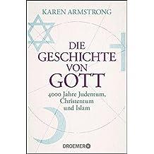 Die Geschichte von Gott: 4000 Jahre Judentum, Christentum und Islam