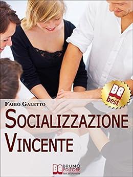 Socializzazione Vincente. Strategie per Socializzare con Efficacia. (Ebook Italiano - Anteprima Gratis): Strategie per Socializzare con Efficacia di [Galetto, Fabio]