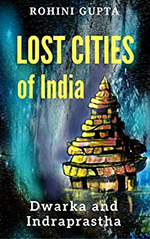 Lost Cities of India: Dwarka and Indraprastha by [Gupta, Rohini]