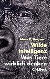 Wilde Intelligenz: Was Tiere wirklich denken - Marc D. Hauser