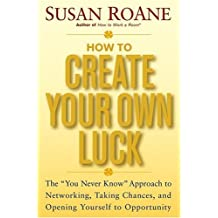 How to Create Your Own Luck: The You Never Know Approach to Networking, Taking Chances, and Opening Yourself to Opportunity by Susan RoAne (2004-09-24)