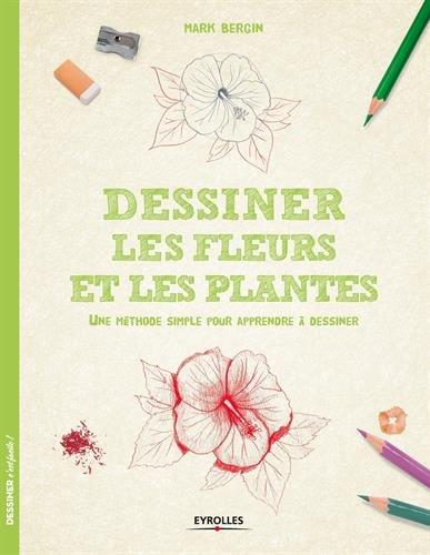 Dessiner les fleurs et les plantes : Une méthode simple pour apprendre à dessiner par Mark Bergin