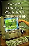 COURS PRATIQUE POUR TOUT MAITRISER EN EXCEL.: Tout savoir sur les fonctions, les tableaux et les graphiques en Excel....