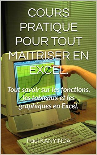 COURS PRATIQUE POUR TOUT MAITRISER EN EXCEL.: Tout savoir sur les fonctions, les tableaux et les graphiques en Excel. par Paul KANYINDA