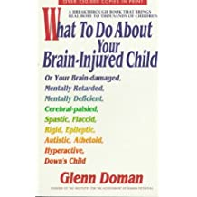 What to Do About Your Brain-Injured Child or Your Brain-Damaged, Mentally Retarded, Mentally Deficient, Rigid, Epileptic, Autistic, Athetoid, Hyperac: ... Epileptic, Autistic, Athetoid, Hyperactive,