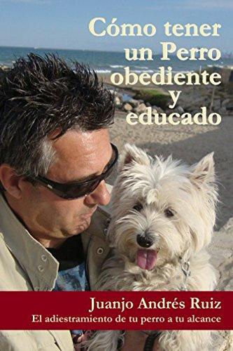 Como tener un perro obediente y educado: El adiestramiento de tu perro a tu alcance por Juanjo Andres Ruiz