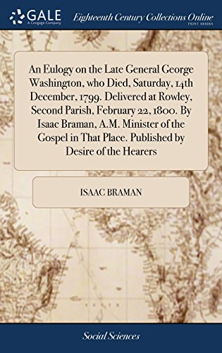 Price comparison product image An Eulogy on the Late General George Washington,  who Died,  Saturday,  14th December,  1799. Delivered at Rowley,  Second Parish,  February 22,  1800. By ... Place. Published by Desire of the Hearers