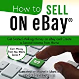 How to Sell on eBay: Get Started Making Money on eBay and Create a Second Income from Home (Earn Money from Your Home, Book 1)