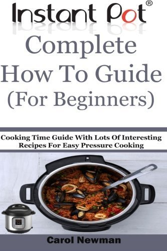 instant-pot-complete-how-to-guide-for-beginners-cooking-time-guide-with-lots-of-interesting-recipes-