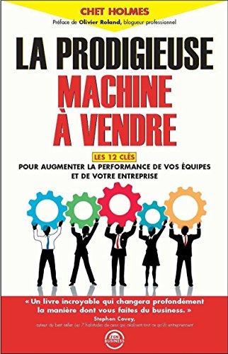 La prodigieuse machine à vendre: Les 12 clés pour augmenter la performance de vos équipes et de votre entreprise