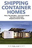 Shipping Container Homes: Plans, Tips And Ideas - Learn How To Build Your Own Comfortable Shipping Container Home! (Shipping Container, Shipping Container Home Plans, Tiny Houses)