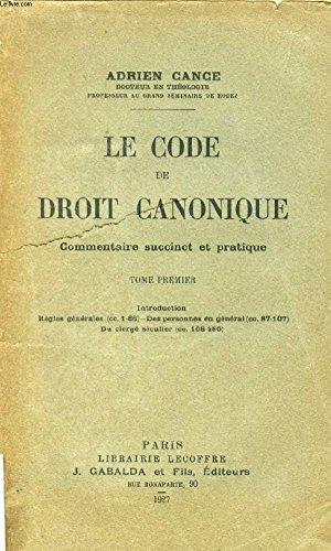 LE CODE DE DROIT CANONIQUE, COMMENTAIRE SUCCINCT ET PRATIQUE, TOME I par  CANCE ADRIEN