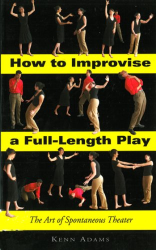 How to Improvise a Full-Length Play: The Art of Spontaneous Theater: The Art of Spontaneous Theatre