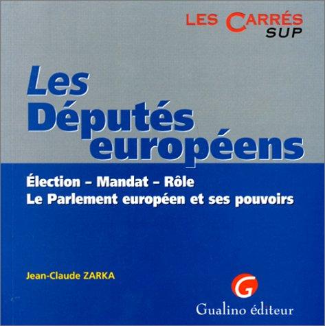 LES DEPUTES EUROPEENS. Election, mandat, rôle, le Parlement européen et ses pouvoirs
