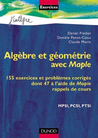 Algèbre et géométrie avec Maple : 155 exercices et problèmes corrigés dont 47 à l'aide de Maple, rappels de cours, MPSI, PCSI, PTSI