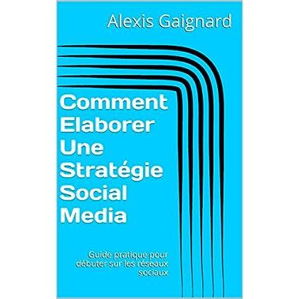 Comment Elaborer Une Stratégie Social Media: Guide pratique pour débuter sur les réseaux sociaux