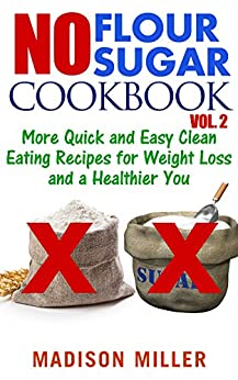 No Flour No Sugar Cookbook Vol. 2: More Quick and Easy Clean Eating Recipes for Weight Loss and a Healthier You (English Edition) de [Miller, Madison]