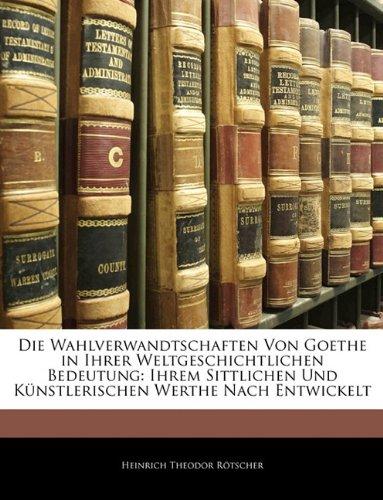 Die Wahlverwandtschaften Von Goethe in Ihrer Weltgeschichtlichen Bedeutung: Ihrem Sittlichen Und Künstlerischen Werthe Nach Entwickelt