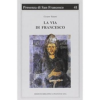 La Via Di Francesco. Una Sintesi Della Spiritualità Francescana A Partire Dagli «Scritti» Di San Francesco