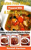 Gluten Free Meals Prepared with a Slow Cooker: Delicious and Straightforward Recipes for a Beginner